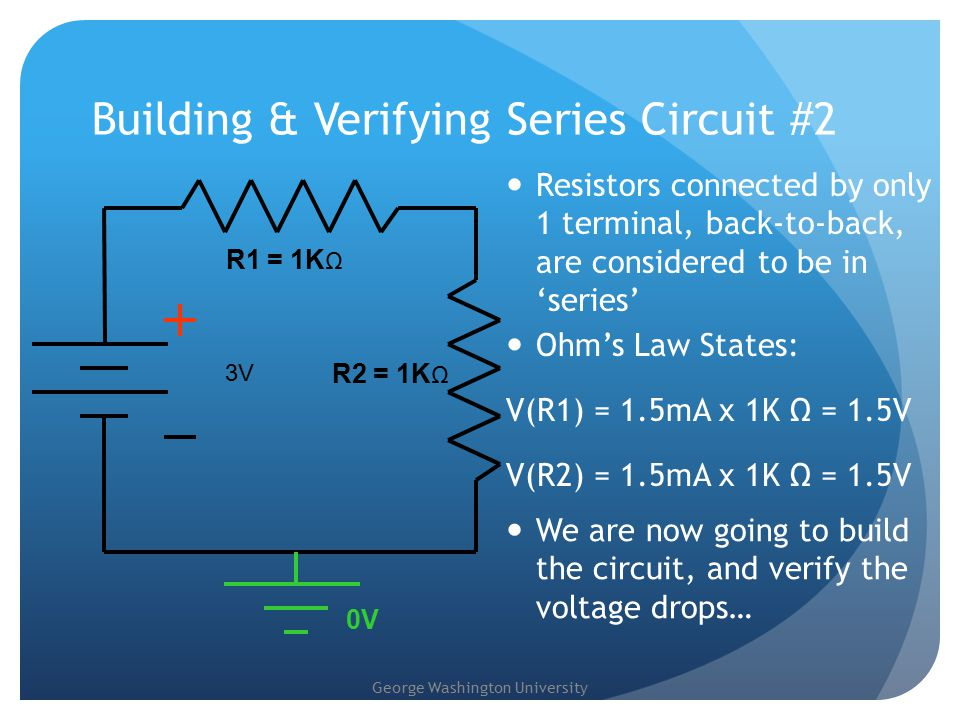 George Washington University Building & Verifying Series Circuit #2 Resistors connected by only 1 terminal, back-to-back, are considered to be in 'series' 3V R2 = 1K Ω 0V R1 = 1K Ω Ohm's Law States: V(R1) = 1.5mA x 1K Ω = 1.5V V(R2) = 1.5mA x 1K Ω = 1.5V We are now going to build the circuit, and verify the voltage drops…