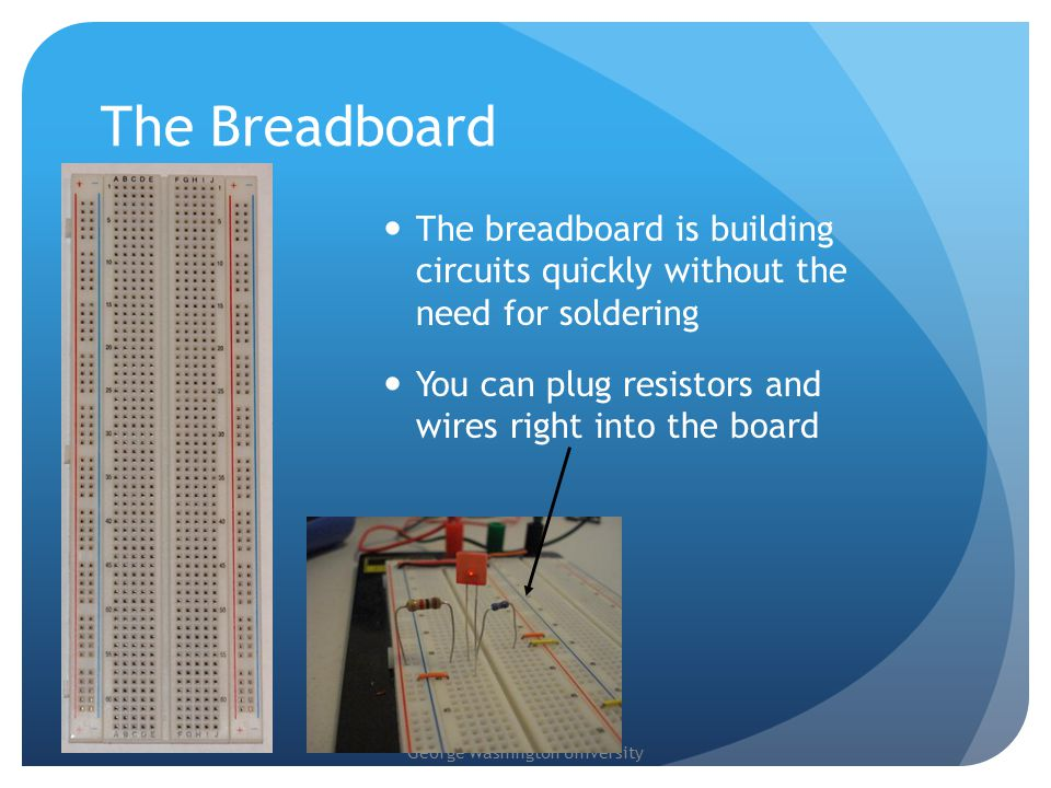 George Washington University The Breadboard The breadboard is building circuits quickly without the need for soldering You can plug resistors and wires right into the board