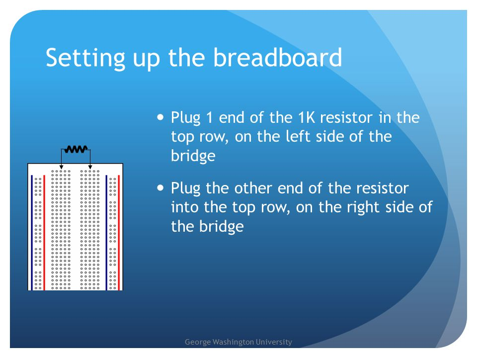 George Washington University Setting up the breadboard Plug 1 end of the 1K resistor in the top row, on the left side of the bridge Plug the other end of the resistor into the top row, on the right side of the bridge