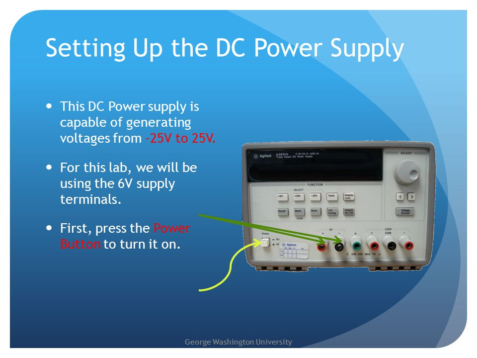 George Washington University Setting Up the DC Power Supply This DC Power supply is capable of generating voltages from -25V to 25V.