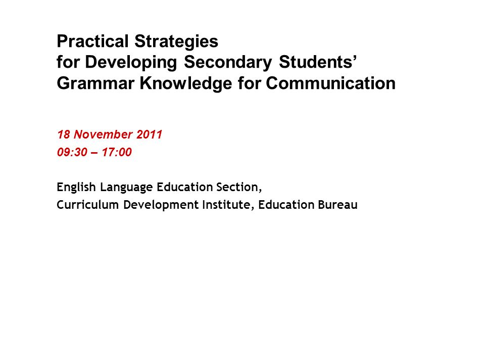 Practical Strategies for Developing Secondary Students' Grammar Knowledge for Communication 18 November :30 – 17:00 English Language Education Section, Curriculum Development Institute, Education Bureau
