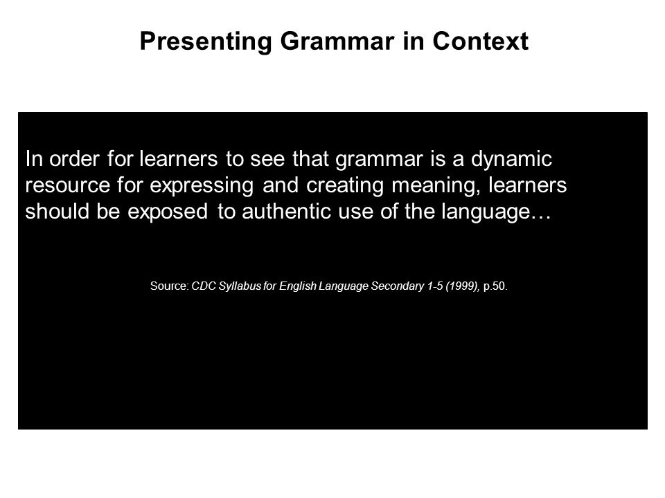 In order for learners to see that grammar is a dynamic resource for expressing and creating meaning, learners should be exposed to authentic use of the language… Presenting Grammar in Context Source: CDC Syllabus for English Language Secondary 1-5 (1999), p.50.