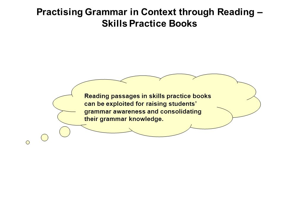 Reading passages in skills practice books can be exploited for raising students' grammar awareness and consolidating their grammar knowledge.