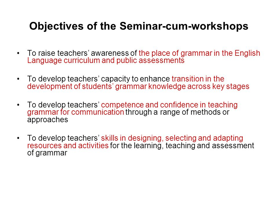 Objectives of the Seminar-cum-workshops To raise teachers' awareness of the place of grammar in the English Language curriculum and public assessments To develop teachers' capacity to enhance transition in the development of students' grammar knowledge across key stages To develop teachers' competence and confidence in teaching grammar for communication through a range of methods or approaches To develop teachers' skills in designing, selecting and adapting resources and activities for the learning, teaching and assessment of grammar