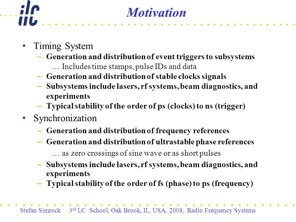 Stefan Simrock 3 rd LC School, Oak Brook, IL, USA, 2008, Radio Frequency Systems Motivation Timing System – Generation and distribution of event triggers to subsystems … Includes time stamps, pulse IDs and data – Generation and distribution of stable clocks signals – Subsystems include lasers, rf systems, beam diagnostics, and experiments – Typical stability of the order of ps (clocks) to ns (trigger) Synchronization – Generation and distribution of frequency references – Generation and distribution of ultrastable phase references … as zero crossings of sine wave or as short pulses – Subsystems include lasers, rf systems, beam diagnostics, and experiments – Typical stability of the order of fs (phase) to ps (frequency)