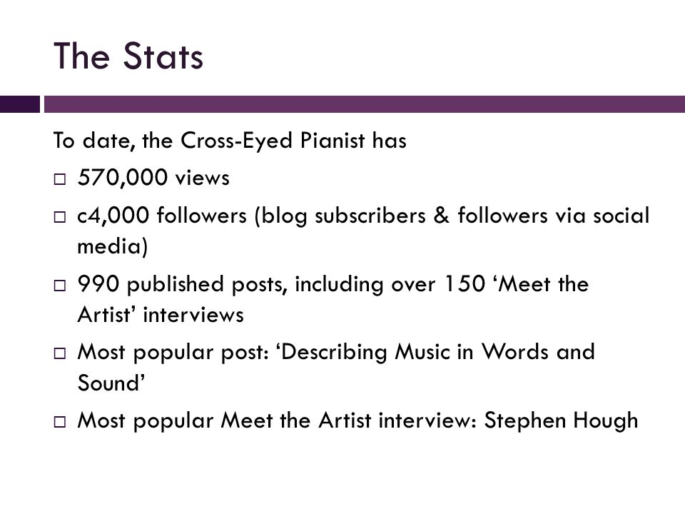 The Stats To date, the Cross-Eyed Pianist has  570,000 views  c4,000 followers (blog subscribers & followers via social media)  990 published posts, including over 150 'Meet the Artist' interviews  Most popular post: 'Describing Music in Words and Sound'  Most popular Meet the Artist interview: Stephen Hough