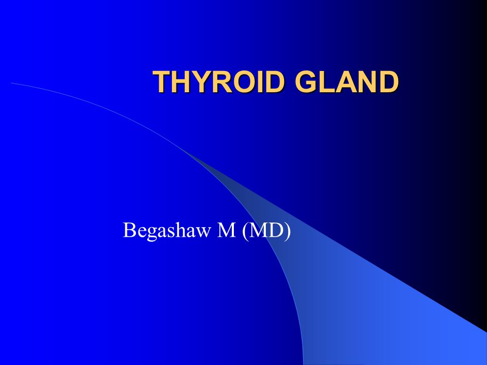 THYROID GLAND Begashaw M (MD)