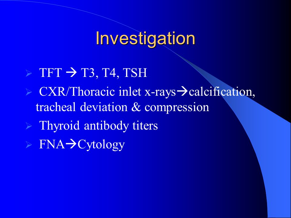 Investigation  TFT  T3, T4, TSH  CXR/Thoracic inlet x-rays  calcification, tracheal deviation & compression  Thyroid antibody titers  FNA  Cytology
