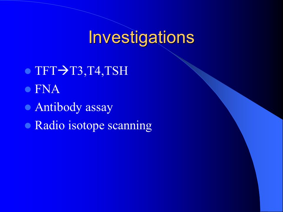 Investigations TFT  T3,T4,TSH FNA Antibody assay Radio isotope scanning