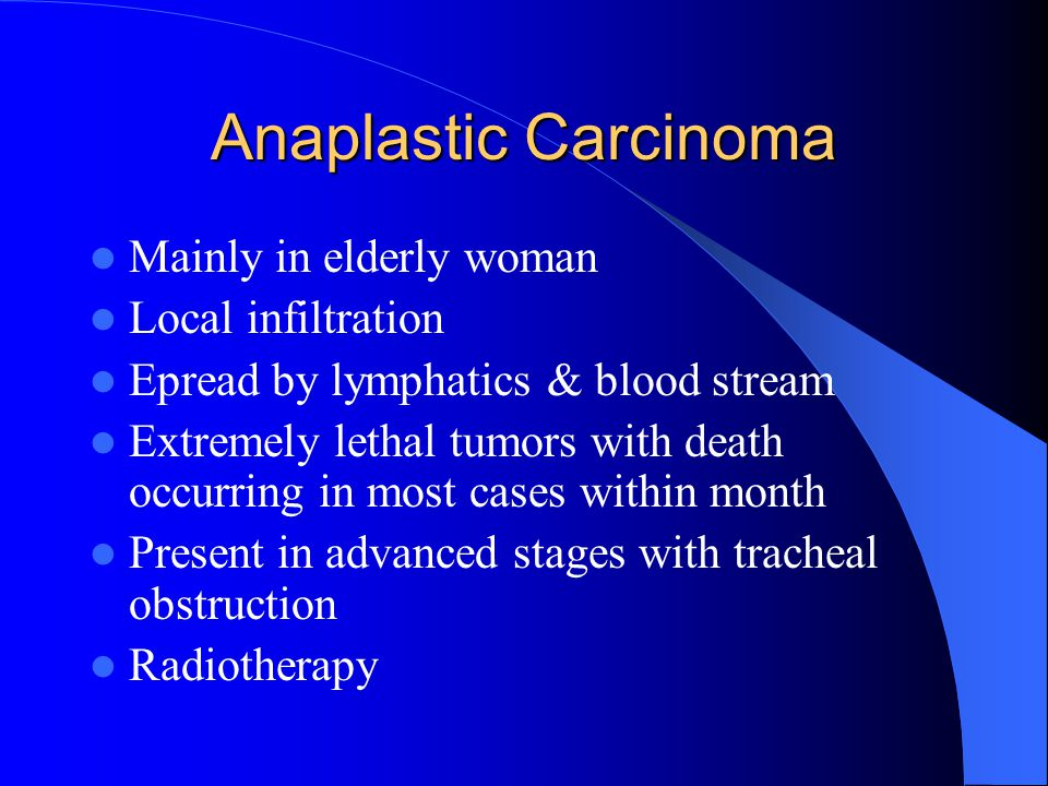 Anaplastic Carcinoma Mainly in elderly woman Local infiltration Epread by lymphatics & blood stream Extremely lethal tumors with death occurring in most cases within month Present in advanced stages with tracheal obstruction Radiotherapy