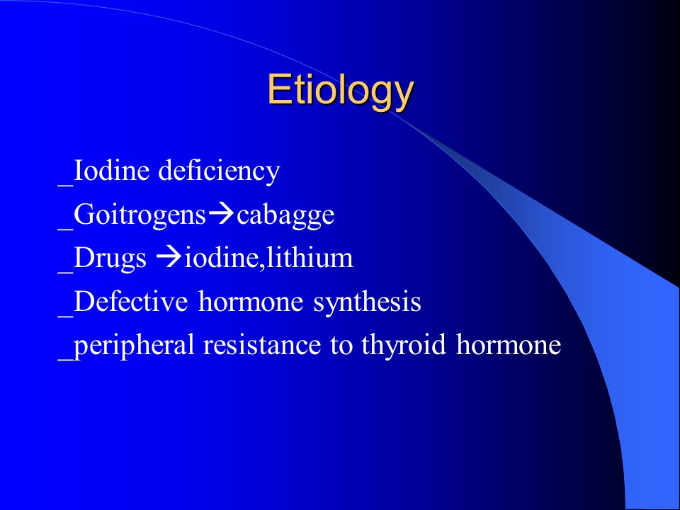 Etiology _Iodine deficiency _Goitrogens  cabagge _Drugs  iodine,lithium _Defective hormone synthesis _peripheral resistance to thyroid hormone