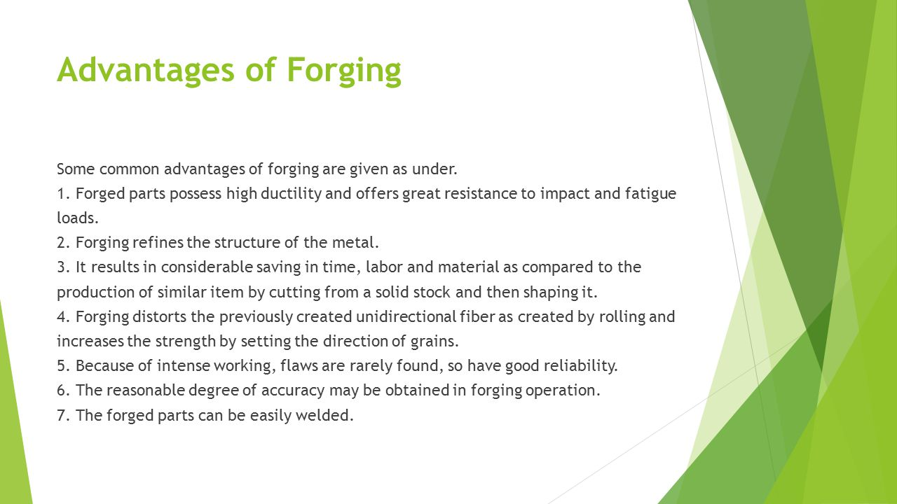 Advantages of Forging Some common advantages of forging are given as under. 1. Forged parts possess high ductility and offers great resistance to impa