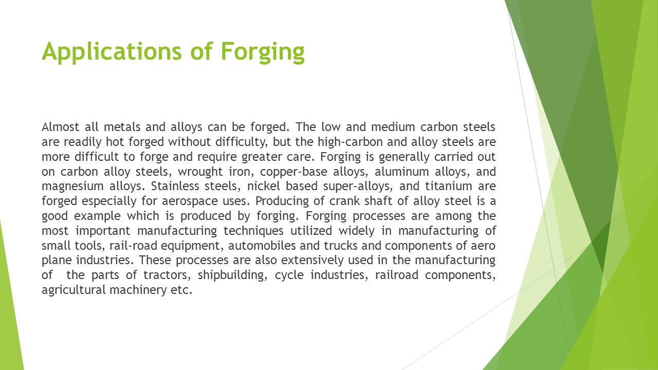 Applications of Forging Almost all metals and alloys can be forged. The low and medium carbon steels are readily hot forged without difficulty, but th