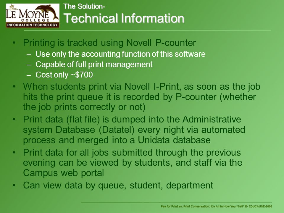 The Solution- Technical Information Printing is tracked using Novell P-counter –Use only the accounting function of this software –Capable of full print management –Cost only ~$700 When students print via Novell I-Print, as soon as the job hits the print queue it is recorded by P-counter (whether the job prints correctly or not) Print data (flat file) is dumped into the Administrative system Database (Datatel) every night via automated process and merged into a Unidata database Print data for all jobs submitted through the previous evening can be viewed by students, and staff via the Campus web portal Can view data by queue, student, department