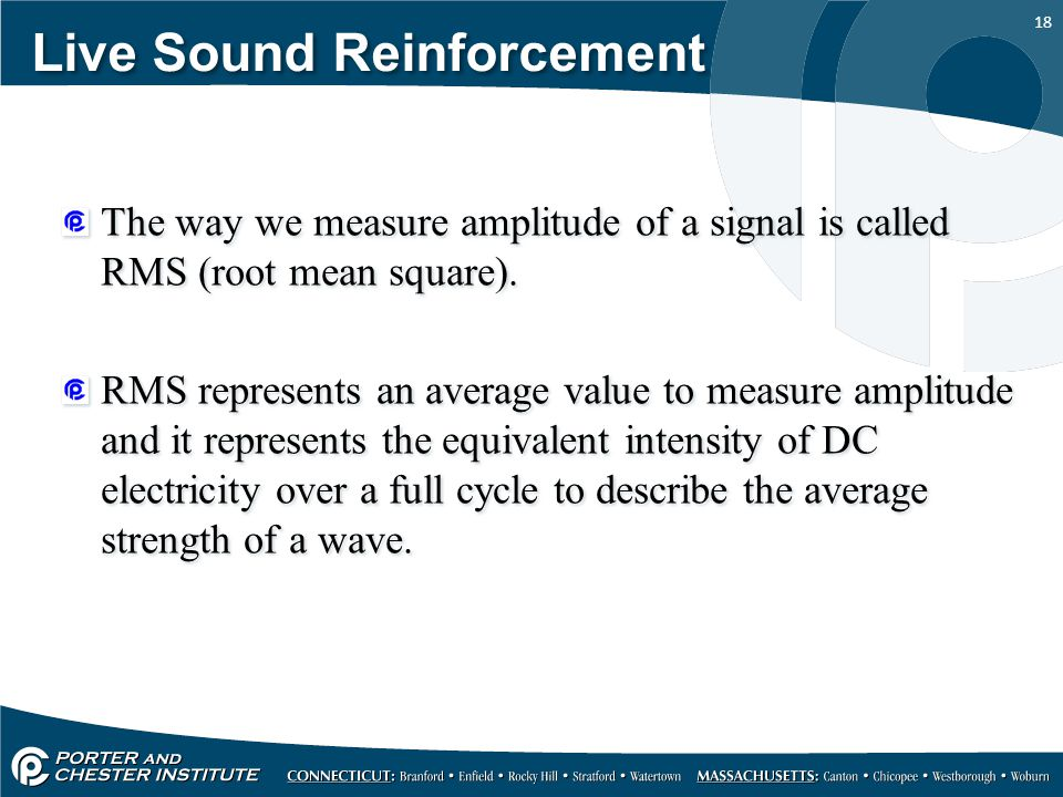 18 Live Sound Reinforcement The way we measure amplitude of a signal is called RMS (root mean square).