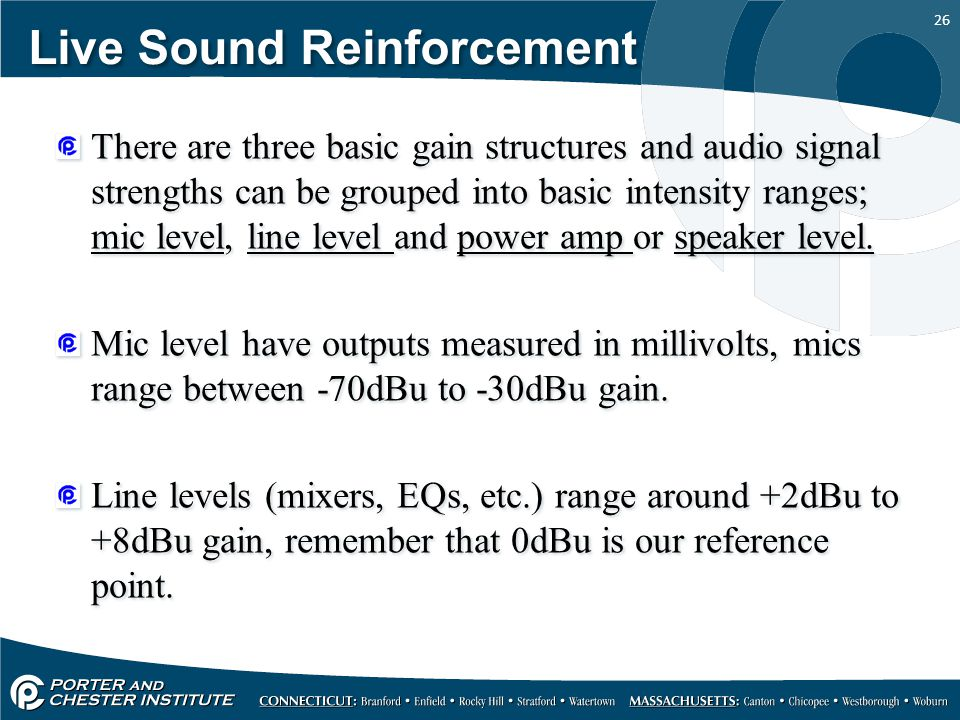 26 Live Sound Reinforcement There are three basic gain structures and audio signal strengths can be grouped into basic intensity ranges; mic level, line level and power amp or speaker level.