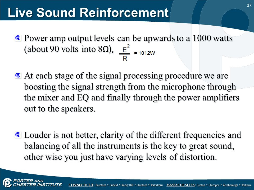 27 Live Sound Reinforcement Power amp output levels can be upwards to a 1000 watts (about 90 volts into 8 Ω), At each stage of the signal processing procedure we are boosting the signal strength from the microphone through the mixer and EQ and finally through the power amplifiers out to the speakers.