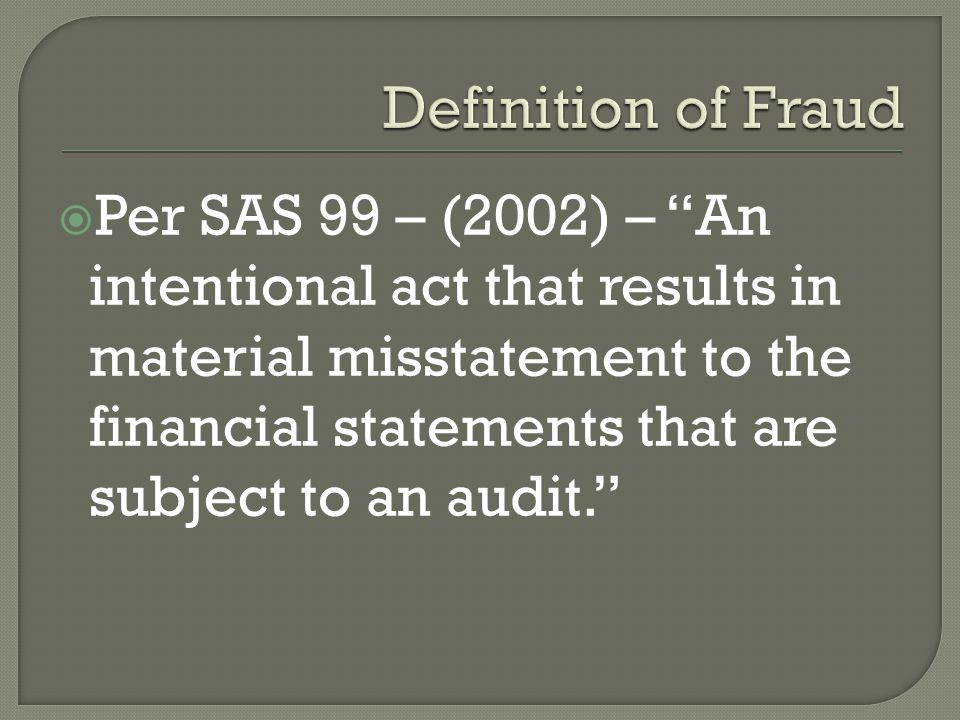  Per SAS 99 – (2002) – An intentional act that results in material misstatement to the financial statements that are subject to an audit.