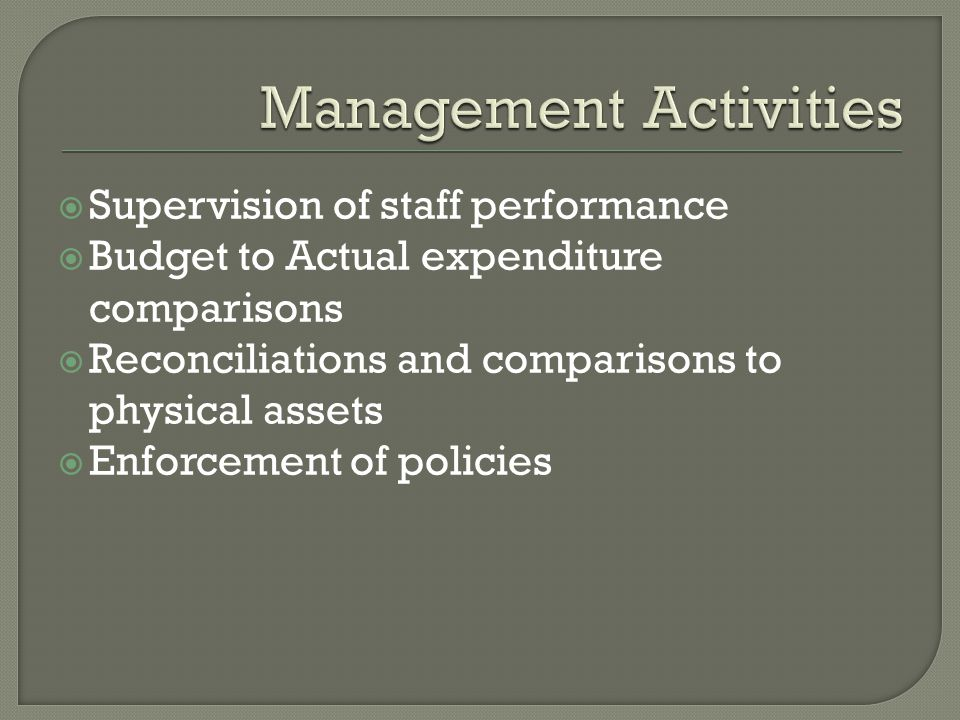  Supervision of staff performance  Budget to Actual expenditure comparisons  Reconciliations and comparisons to physical assets  Enforcement of policies