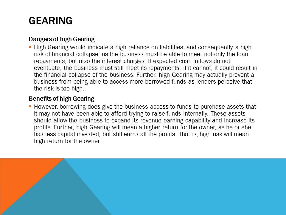 GEARING Dangers of high Gearing  High Gearing would indicate a high reliance on liabilities, and consequently a high risk of financial collapse, as the business must be able to meet not only the loan repayments, but also the interest charges.
