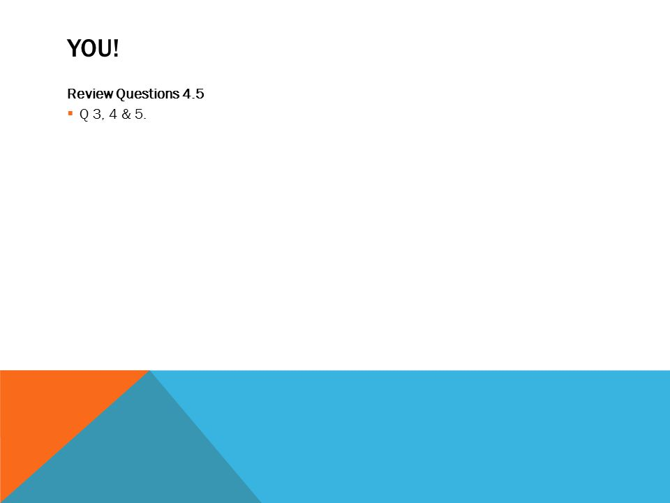YOU! Review Questions 4.5  Q 3, 4 & 5.