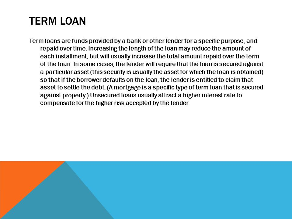 TERM LOAN Term loans are funds provided by a bank or other lender for a specific purpose, and repaid over time.