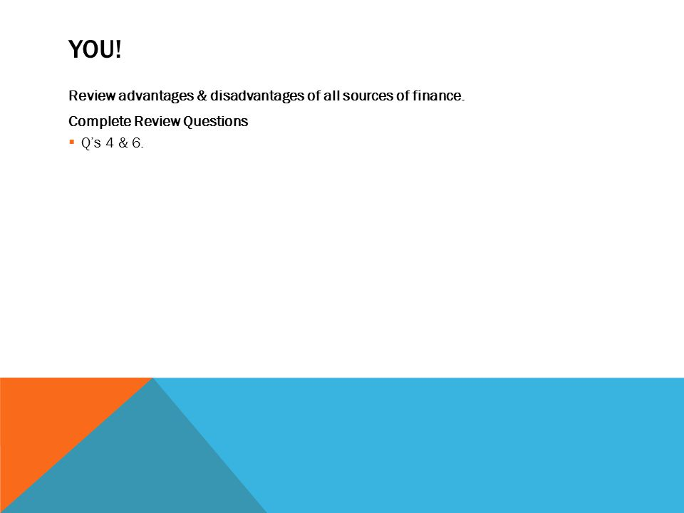 YOU. Review advantages & disadvantages of all sources of finance.