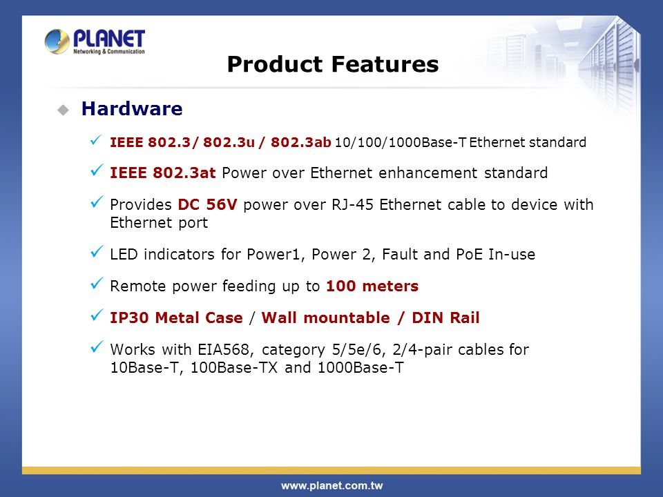 Product Features  Hardware IEEE 802.3/ 802.3u / 802.3ab 10/100/1000Base-T Ethernet standard IEEE 802.3at Power over Ethernet enhancement standard Provides DC 56V power over RJ-45 Ethernet cable to device with Ethernet port LED indicators for Power1, Power 2, Fault and PoE In-use Remote power feeding up to 100 meters IP30 Metal Case / Wall mountable / DIN Rail Works with EIA568, category 5/5e/6, 2/4-pair cables for 10Base-T, 100Base-TX and 1000Base-T