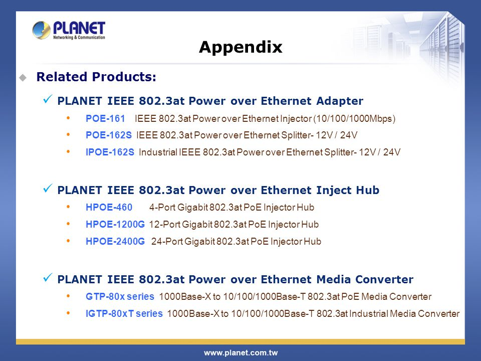 Appendix  Related Products: PLANET IEEE 802.3at Power over Ethernet Adapter POE-161 IEEE 802.3at Power over Ethernet Injector (10/100/1000Mbps) POE-162S IEEE 802.3at Power over Ethernet Splitter- 12V / 24V IPOE-162S Industrial IEEE 802.3at Power over Ethernet Splitter- 12V / 24V PLANET IEEE 802.3at Power over Ethernet Inject Hub HPOE Port Gigabit 802.3at PoE Injector Hub HPOE-1200G 12-Port Gigabit 802.3at PoE Injector Hub HPOE-2400G 24-Port Gigabit 802.3at PoE Injector Hub PLANET IEEE 802.3at Power over Ethernet Media Converter GTP-80x series 1000Base-X to 10/100/1000Base-T 802.3at PoE Media Converter IGTP-80xT series 1000Base-X to 10/100/1000Base-T 802.3at Industrial Media Converter