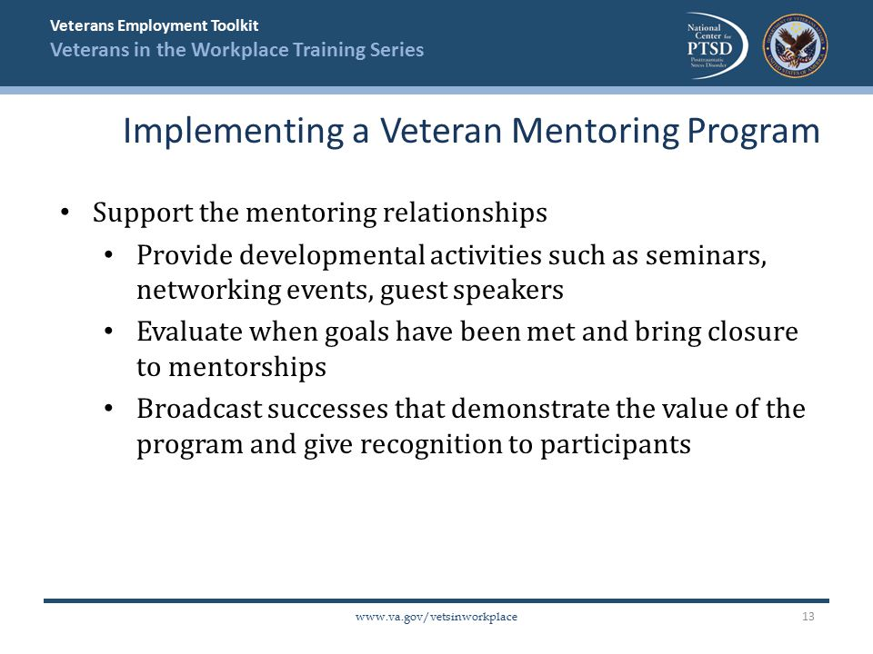 Veterans Employment Toolkit Veterans in the Workplace Training Series   Support the mentoring relationships Provide developmental activities such as seminars, networking events, guest speakers Evaluate when goals have been met and bring closure to mentorships Broadcast successes that demonstrate the value of the program and give recognition to participants Implementing a Veteran Mentoring Program 13