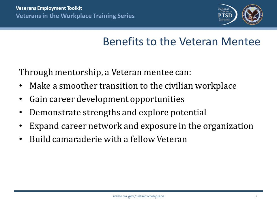 Veterans Employment Toolkit Veterans in the Workplace Training Series   Through mentorship, a Veteran mentee can: Make a smoother transition to the civilian workplace Gain career development opportunities Demonstrate strengths and explore potential Expand career network and exposure in the organization Build camaraderie with a fellow Veteran Benefits to the Veteran Mentee 7