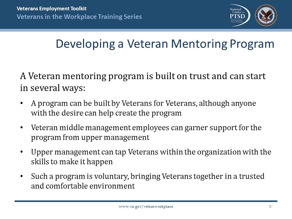 Veterans Employment Toolkit Veterans in the Workplace Training Series   A Veteran mentoring program is built on trust and can start in several ways: A program can be built by Veterans for Veterans, although anyone with the desire can help create the program Veteran middle management employees can garner support for the program from upper management Upper management can tap Veterans within the organization with the skills to make it happen Such a program is voluntary, bringing Veterans together in a trusted and comfortable environment Developing a Veteran Mentoring Program 8