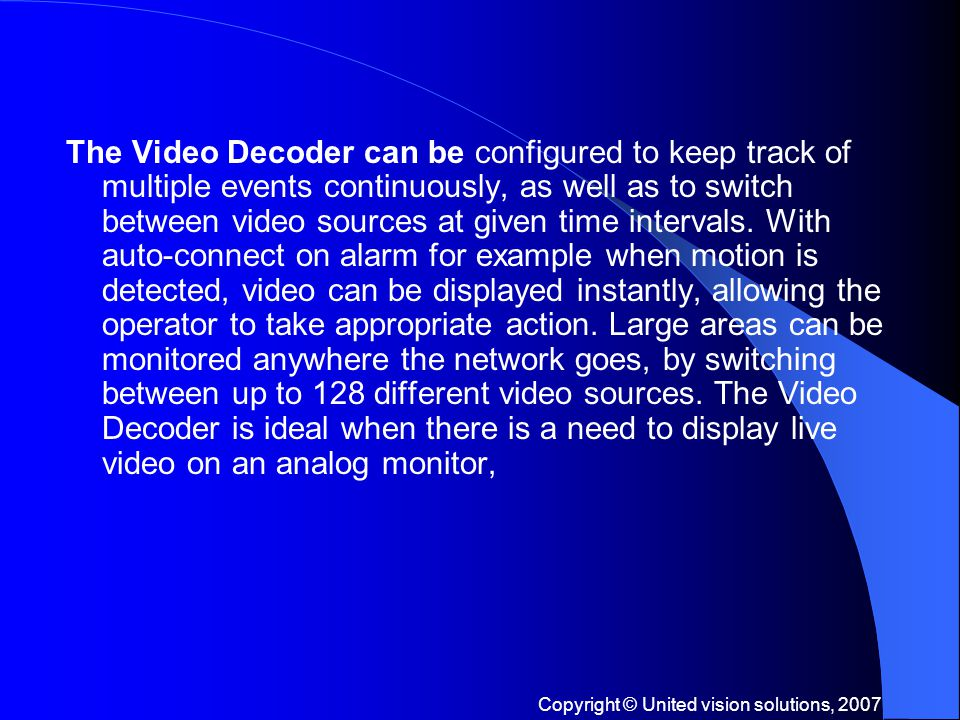 Copyright © United vision solutions, 2007 The Video Decoder can be configured to keep track of multiple events continuously, as well as to switch between video sources at given time intervals.