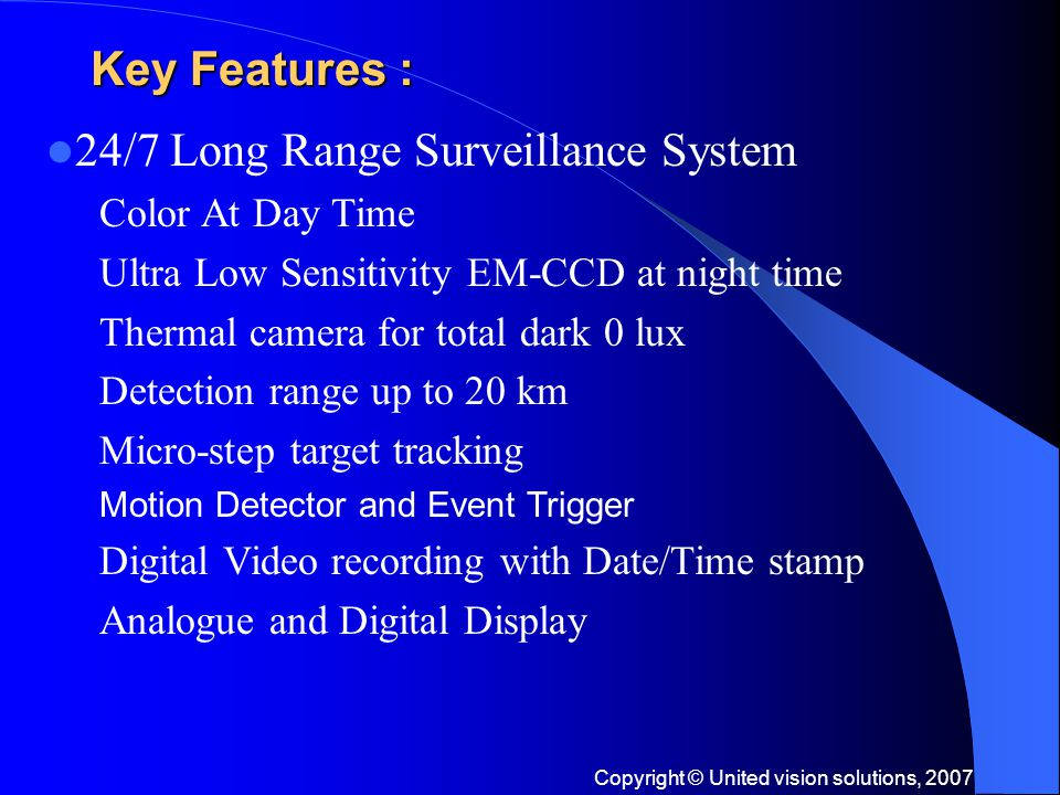 Copyright © United vision solutions, 2007 Key Features : 24/7 Long Range Surveillance System Color At Day Time Ultra Low Sensitivity EM-CCD at night time Thermal camera for total dark 0 lux Detection range up to 20 km Micro-step target tracking Motion Detector and Event Trigger Digital Video recording with Date/Time stamp Analogue and Digital Display