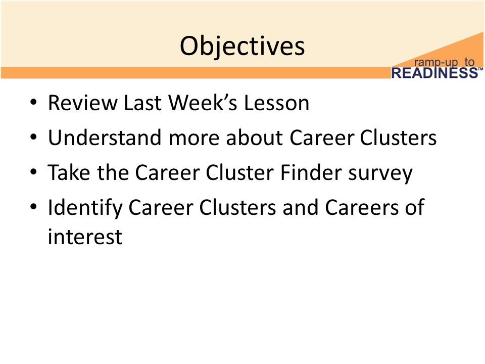 Objectives Review Last Week's Lesson Understand more about Career Clusters Take the Career Cluster Finder survey Identify Career Clusters and Careers of interest