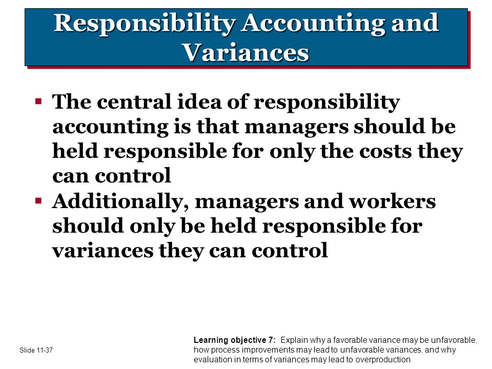 Slide Responsibility Accounting and Variances  The central idea of responsibility accounting is that managers should be held responsible for only the costs they can control  Additionally, managers and workers should only be held responsible for variances they can control Learning objective 7: Explain why a favorable variance may be unfavorable, how process improvements may lead to unfavorable variances, and why evaluation in terms of variances may lead to overproduction