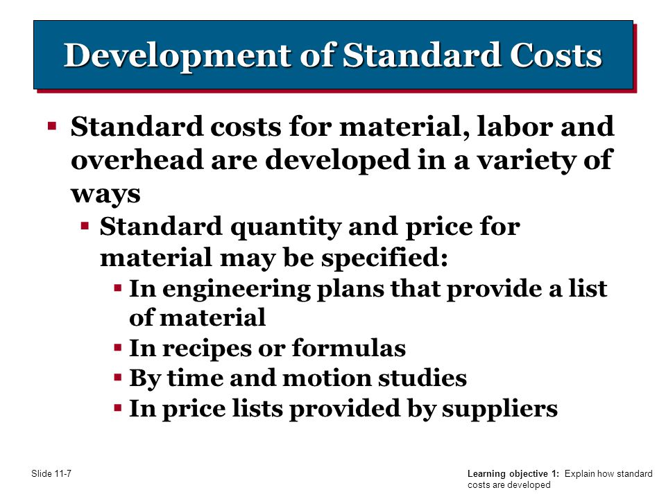 Learning objective 1: Explain how standard costs are developed Slide 11-7 Development of Standard Costs  Standard costs for material, labor and overhead are developed in a variety of ways  Standard quantity and price for material may be specified:  In engineering plans that provide a list of material  In recipes or formulas  By time and motion studies  In price lists provided by suppliers