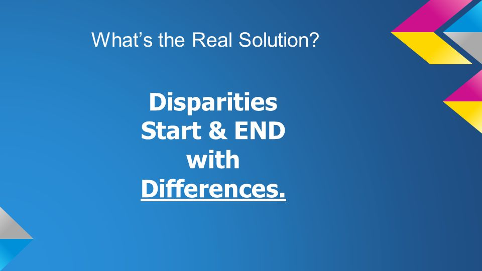 What's the Real Solution Disparities Start & END with Differences.