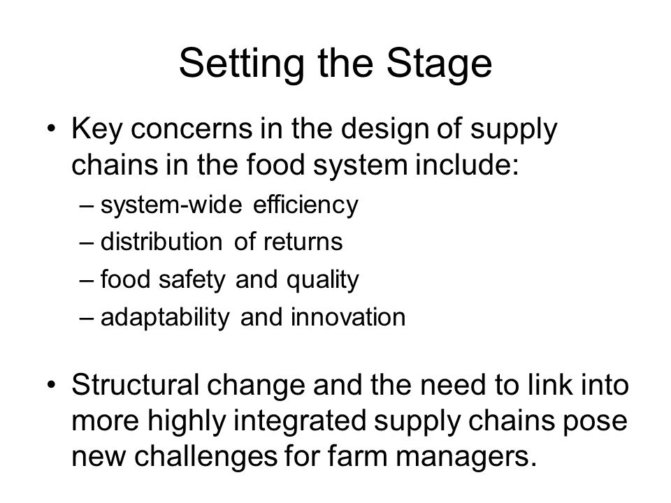 Setting the Stage Key concerns in the design of supply chains in the food system include: –system-wide efficiency –distribution of returns –food safety and quality –adaptability and innovation Structural change and the need to link into more highly integrated supply chains pose new challenges for farm managers.