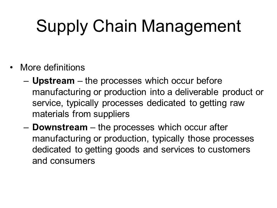 Supply Chain Management More definitions –Upstream – the processes which occur before manufacturing or production into a deliverable product or service, typically processes dedicated to getting raw materials from suppliers –Downstream – the processes which occur after manufacturing or production, typically those processes dedicated to getting goods and services to customers and consumers