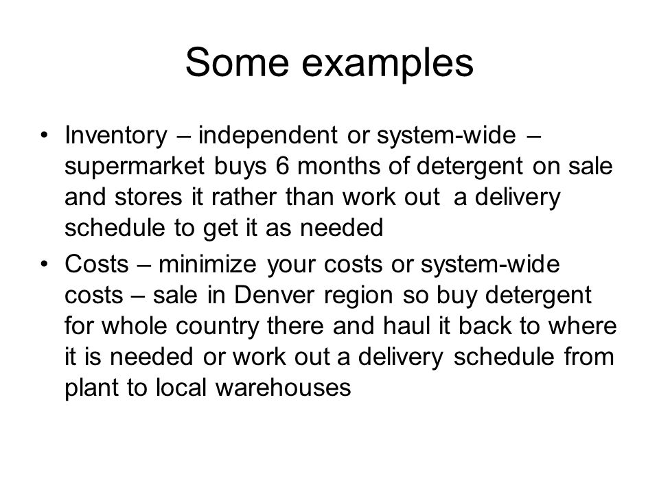Some examples Inventory – independent or system-wide – supermarket buys 6 months of detergent on sale and stores it rather than work out a delivery schedule to get it as needed Costs – minimize your costs or system-wide costs – sale in Denver region so buy detergent for whole country there and haul it back to where it is needed or work out a delivery schedule from plant to local warehouses