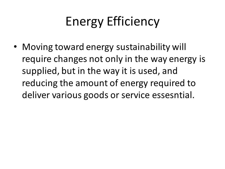 Energy Efficiency Moving toward energy sustainability will require changes not only in the way energy is supplied, but in the way it is used, and reducing the amount of energy required to deliver various goods or service essesntial.