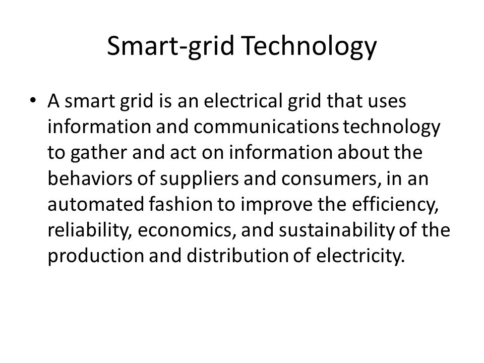 Smart-grid Technology A smart grid is an electrical grid that uses information and communications technology to gather and act on information about the behaviors of suppliers and consumers, in an automated fashion to improve the efficiency, reliability, economics, and sustainability of the production and distribution of electricity.