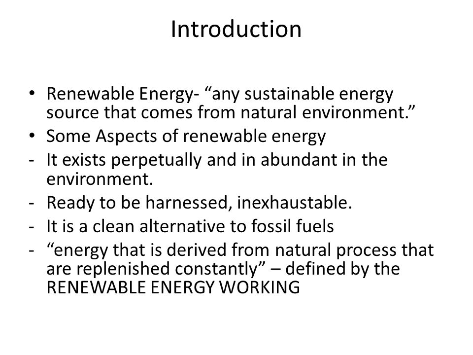 Introduction Renewable Energy- any sustainable energy source that comes from natural environment. Some Aspects of renewable energy -It exists perpetually and in abundant in the environment.