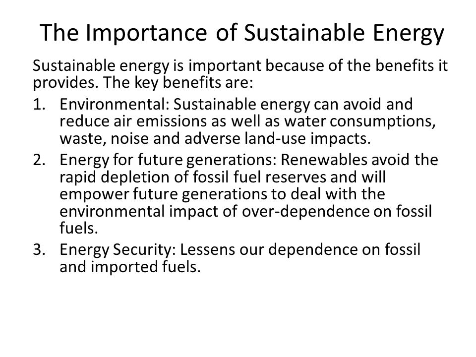 The Importance of Sustainable Energy Sustainable energy is important because of the benefits it provides.