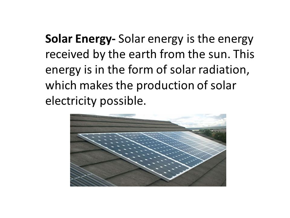Solar Energy- Solar energy is the energy received by the earth from the sun.