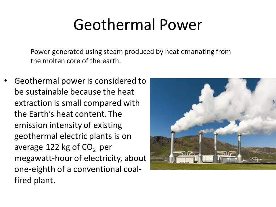 Geothermal Power Geothermal power is considered to be sustainable because the heat extraction is small compared with the Earth's heat content.