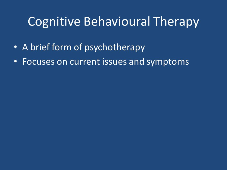 Cognitive Behavioural Therapy A brief form of psychotherapy Focuses on current issues and symptoms