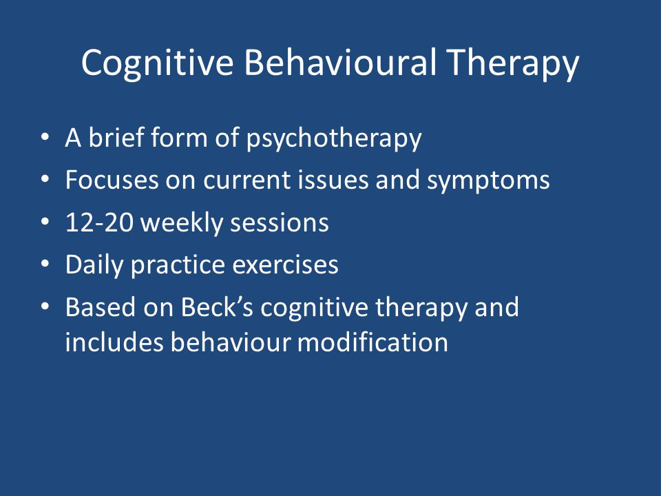 Cognitive Behavioural Therapy A brief form of psychotherapy Focuses on current issues and symptoms weekly sessions Daily practice exercises Based on Beck's cognitive therapy and includes behaviour modification