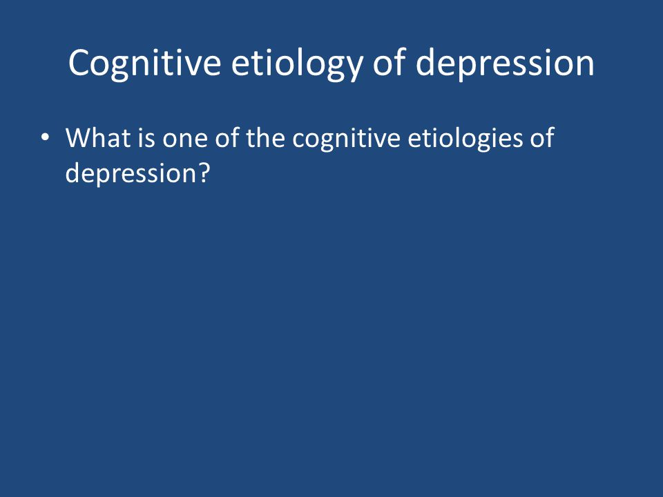 Cognitive etiology of depression What is one of the cognitive etiologies of depression